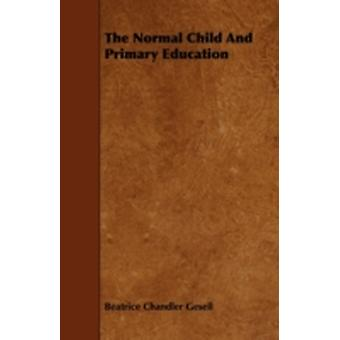 The Normal Child And Primary Education by Gesell & Beatrice Chandler