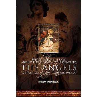 What the Bible Says About the Heavenly Messengers The Angels  A 21st Century Angelos Messenger for God by Caldwell Jr. & Finis Jay