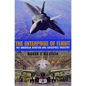 The Enterprise of Flight The American Aviation and Aerospace Industry by Bilstein & Roger E.