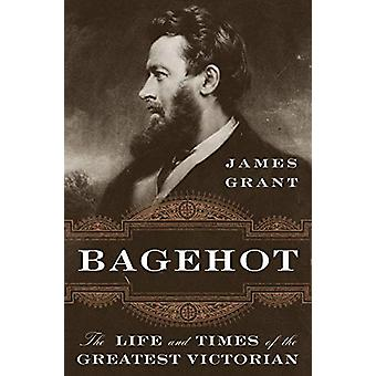 Bagehot - The Life and Times of the Greatest Victorian by James Grant