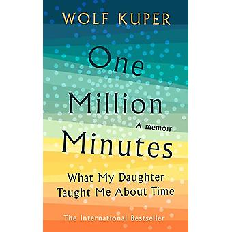 One Million Minutes - What My Daughter Taught Me About Time by Wolf Ku