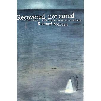 Recovered Not Cured - A Journey through Schizophrenia by Richard Mclea