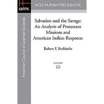 Salvation and the Savage An Analysis of Protestant Missions and American Indian Response by Berkhofer & Robert F.