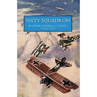 SIXTY SQUADRON RAF A History of the Squadron in the Great War From its Formation by Captain A. J. L. Scott & CB MC AFC & Prefa