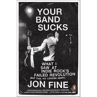 Your Band Sucks - What I Saw at Indie Rock's Failed Revolution (but Ca