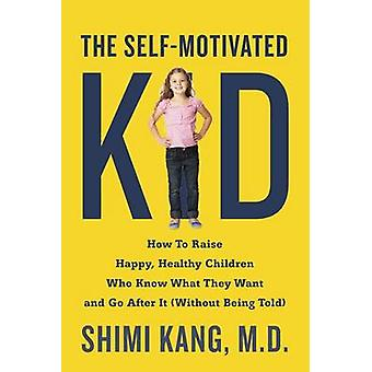 The Self-Motivated Kid - How to Raise Happy - Healthy Children Who Kno