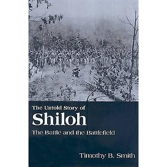 The Untold Story of Shiloh - The Battle and the Battlefield by Timothy