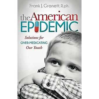 The American Epidemic Solutions for OverMedicating Our Youth by Granett & Frank J.