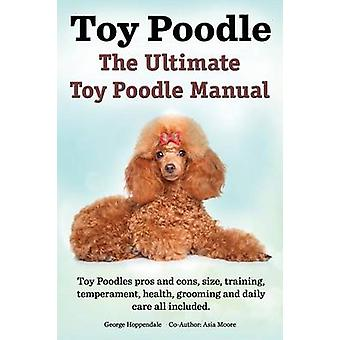 Toy Poodles. the Ultimate Toy Poodle Manual. Toy Poodles Pros and Cons Size Training Temperament Health Grooming Daily Care All Included. by Hoppendale & George