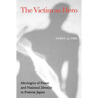 Victim as Hero Ideologies of Peace and National Identity in Postwar Japan von Orr & James J.