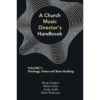 A Church Music Directors Handbook Volume 1 Theology Vision and Team Building by Cooper & Greg