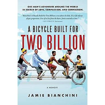 A Bicycle Built for Two Billion One Mans Adventure Around the World in Search of Love Compassion and Connection by Bianchini & Jamie