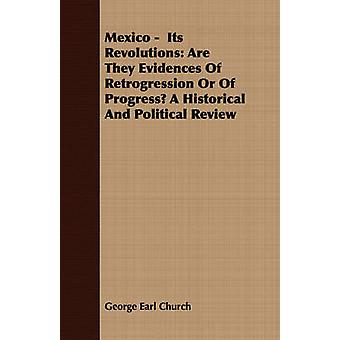 Mexico   Its Revolutions Are They Evidences Of Retrogression Or Of Progress A Historical And Political Review by Church & George Earl