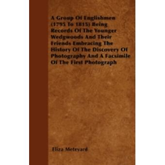 A Group Of Englishmen 1795 To 1815 Being Records Of The Younger Wedgwoods And Their Friends Embracing The History Of The Discovery Of Photography And A Facsimile Of The First Photograph by Meteyard & Eliza