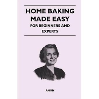 Home Baking Made Easy  For Beginners and Experts by Anon