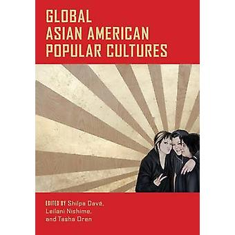 Global Asian American Popular Cultures by Edited by Shilpa Dave & Edited by LeiLani Nishime & Edited by Tasha Oren