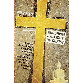 Buddhism in the Light of Christ A Former Buddhist Nuns Reflections with Some Helpful Suggestions on How to Reach Out to Your Buddhist Friend by Baker & Esther