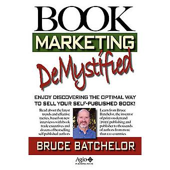 Book Marketing Demystified SelfPublishing Success Through Print on Demand Online Book Marketing Sales at Amazon and Publicity from the Invent by Batchelor & Bruce