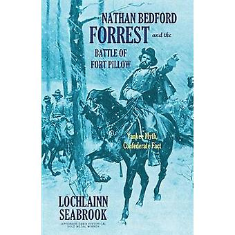 Nathan Bedford Forrest and the Battle of Fort Pillow Yankee Myth Confederate Fact by Seabrook & Lochlainn