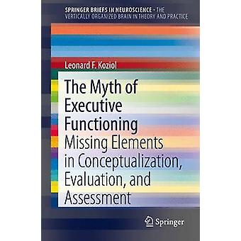 The Myth of Executive Functioning  Missing Elements in Conceptualization Evaluation and Assessment by Koziol & Leonard F.