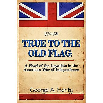 True to the Old Flag A Novel of the Loyalists in the American War of Independence by Henty & George