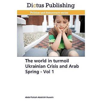 The World in Turmoil Ukrainian Crisis and Arab Spring  Vol 1 by Hussein Abdel Fattah Abdallah