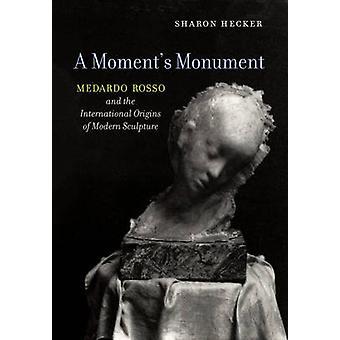 A Moment's Monument - Medardo Rosso and the International Origins of M