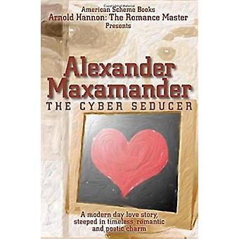 Alexander Maxamander - The Cyber Seducer by Arnold Hannon - 9781450746