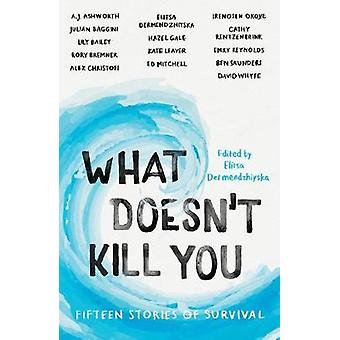 What Doesn't Kill You - Fifteen Stories of Survival by Elitsa Dermendz