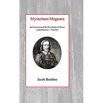 Mysterium Magnum - An Exposition of the First Book of Moses called Gen