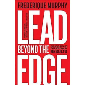 Lead Beyond The Edge The Bold Path to Extraordinary Results