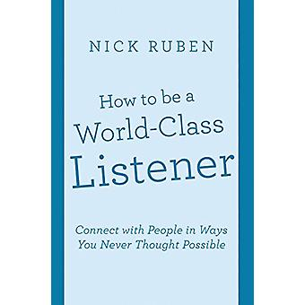How to Be a World-Class Listener - Connect with People in Ways You Nev