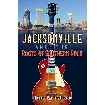 Jacksonville and the Roots of Southern Rock by Michael Ray FitzGerald