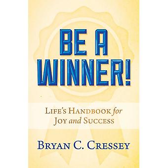Be a Winner  Lifes Handbook for Joy and Success by Bryan C Cressey