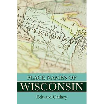 Place Names of Wisconsin by Edward Callary - 9780299309640 Book