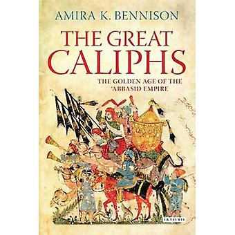 Die großen Kalifen - das goldene Zeitalter der der ' Abbasidenreiches von Amira K.