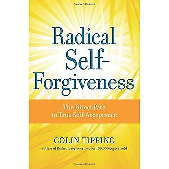 Radical Self-Forgiveness: How to Fully Accept Yourself and Embrace the Perfection of Every Experience