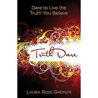 TruthDare - Dare to Live the Truth You Believe by Laura Ross Greiner -
