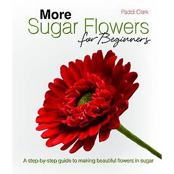 More Sugar Flowers for Beginners - A Step-by-step Guide to Making Beau