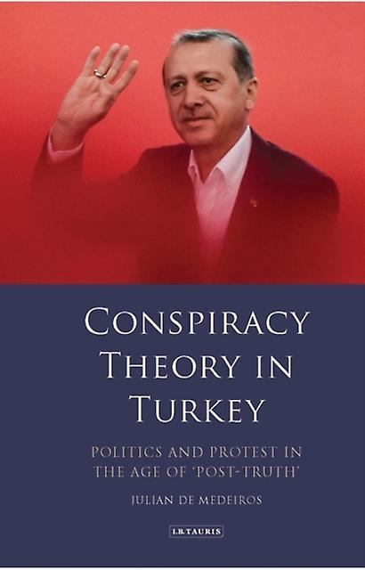 Conspiracy Theory in Turkey  Politics and Protest in the Age of PostTruth by Julian De Medeiros
