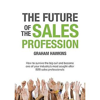The Future of the Sales Profession How to survive the big cull and become one of your industrys most sought after B2B sales professionals by Hawkins & Graham