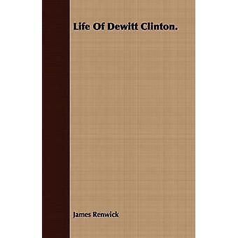 Life Of Dewitt Clinton. by Renwick & James