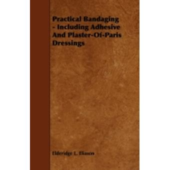 Practical Bandaging  Including Adhesive and PlasterOfParis Dressings by Eliason & Elderidge L.