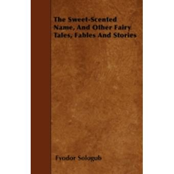 The SweetScented Name and Other Fairy Tales Fables and Stories by Sologub & Fyodor