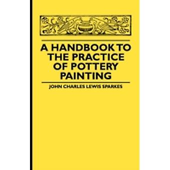 A Handbook To The Practice Of Pottery Painting by Sparkes & John Charles Lewis