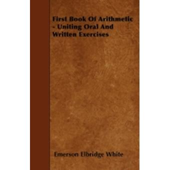 First Book Of Arithmetic  Uniting Oral And Written Exercises by White & Emerson Elbridge