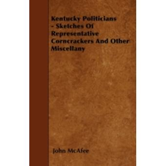 Kentucky Politicians  Sketches Of Representative Corncrackers And Other Miscellany by McAfee & John