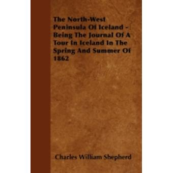 The NorthWest Peninsula Of Iceland  Being The Journal Of A Tour In Iceland In The Spring And Summer Of 1862 by Shepherd & Charles William