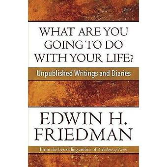 What Are You Going to Do with Your Life Unpublished Writings and Diaries by Friedman & Edwin H.