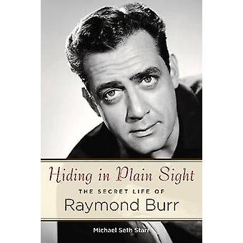 Hiding in Plain Sight The Secret Life of Raymond Burr door Starr & Michael Seth